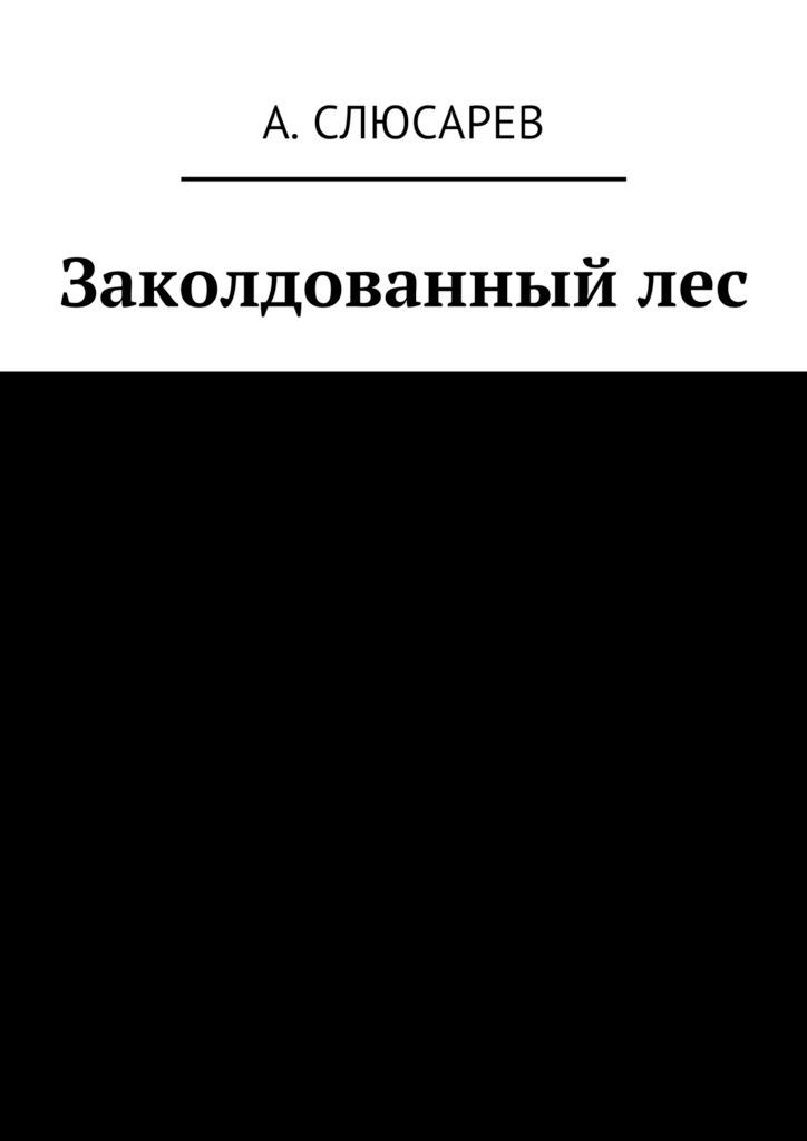 Анатолий Евгеньевич Слюсарев Заколдованныйлес заколдованный лес 2019 05 26t15 00