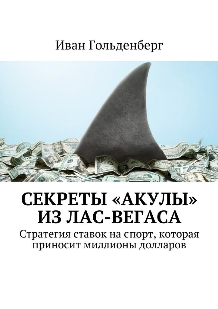 Иван Александрович Гольденберг Секреты «акулы» изЛас-Вегаса. Стратегия ставок наспорт, которая приносит миллионы долларов шалин а делай ставки которые делают деньги стратегии ставок на спорт