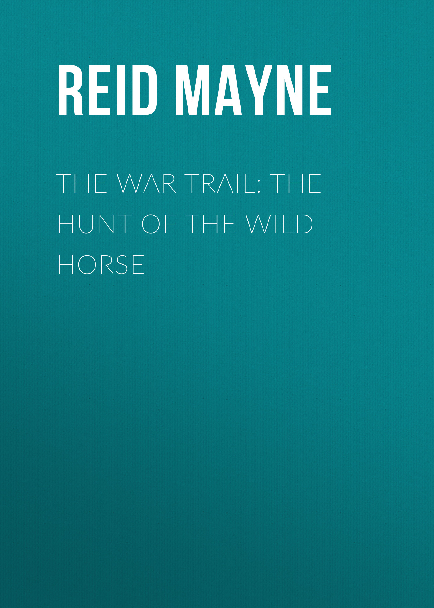 Майн Рид The War Trail: The Hunt of the Wild Horse ralph compton ride the hard trail
