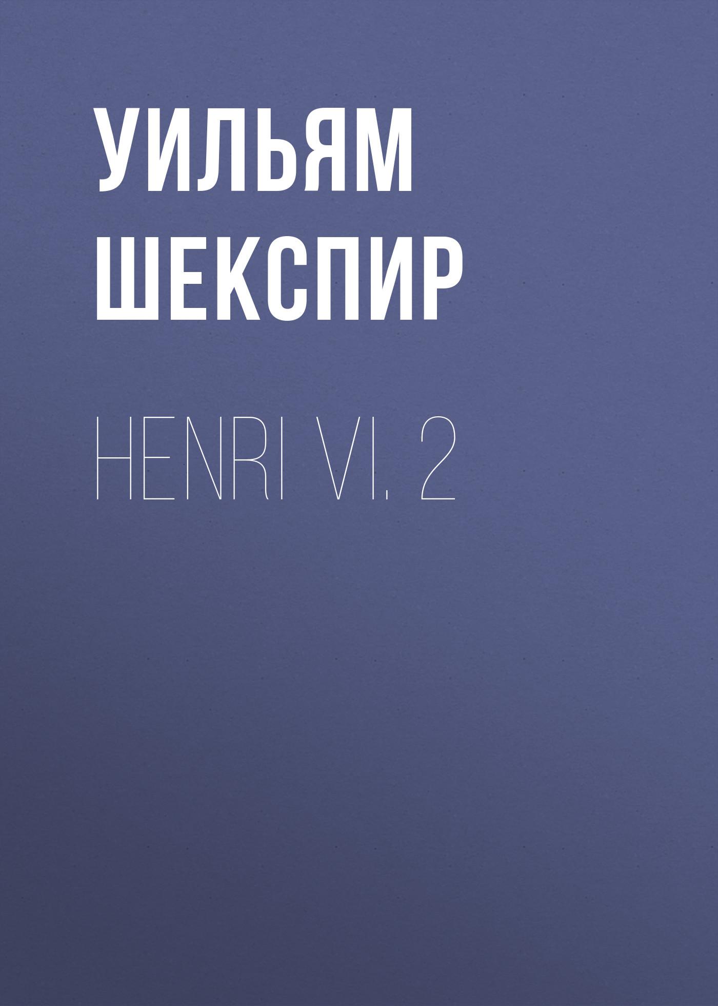 Уильям Шекспир Henri VI. 2 уильям шекспир henri v