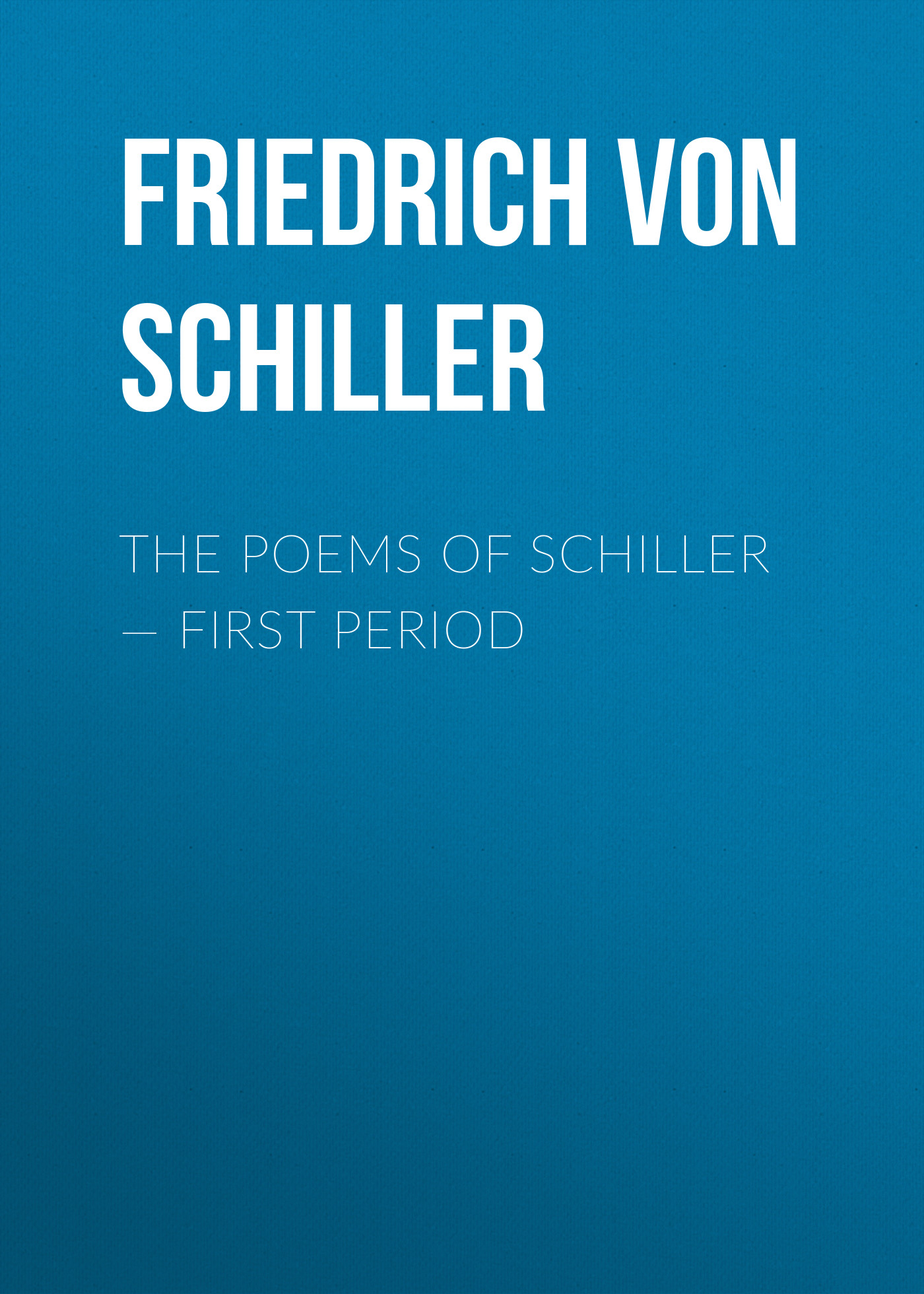 Friedrich von Schiller The Poems of Schiller — First period schiller bielefeld