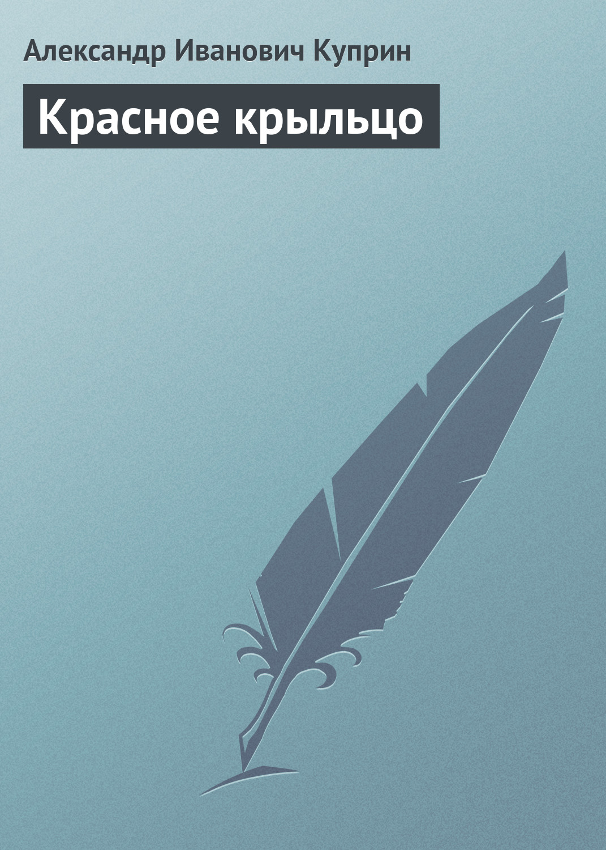 Александр Куприн Красное крыльцо александр куприн москва родная