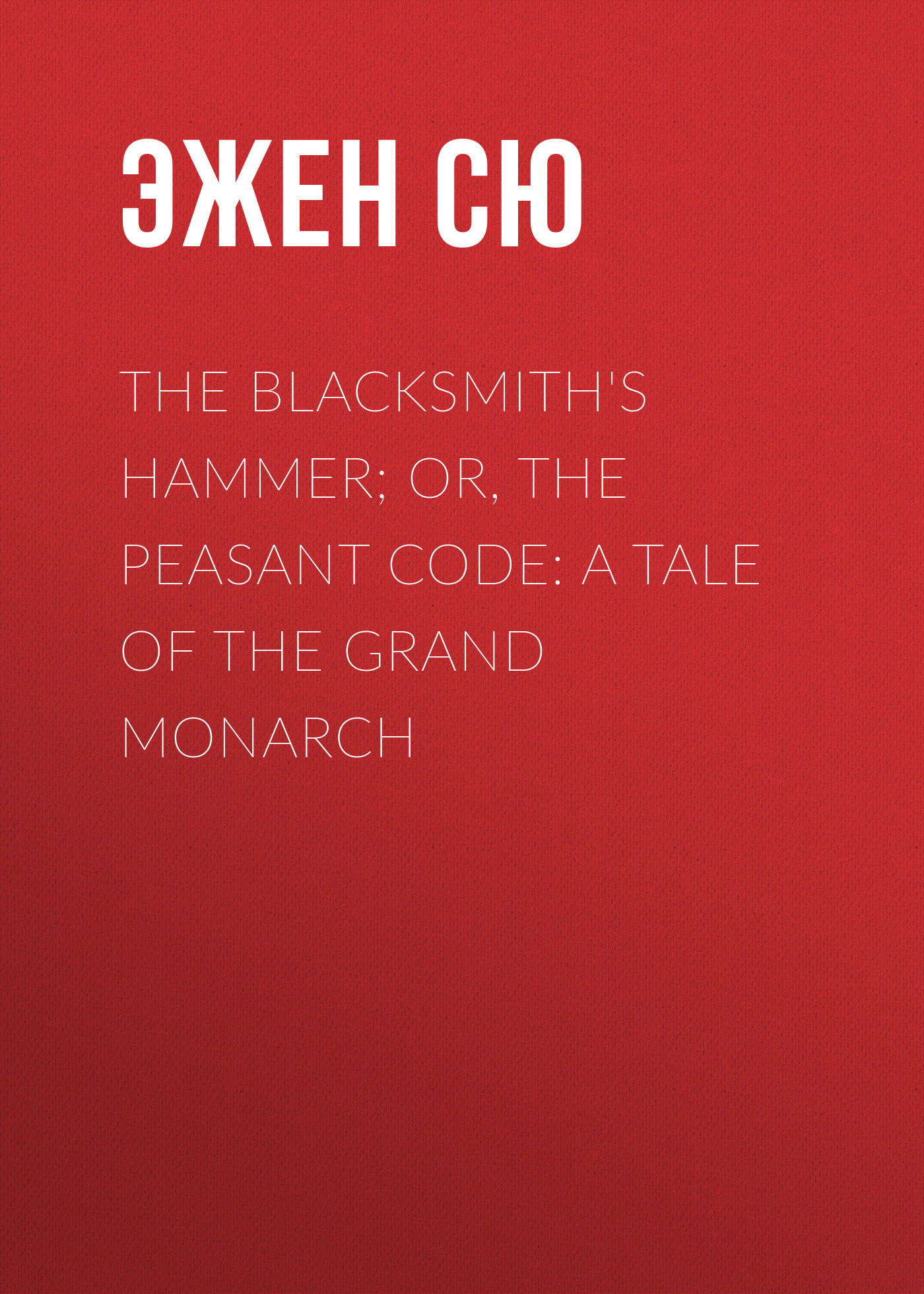 Эжен Сю The Blacksmith's Hammer; or, The Peasant Code: A Tale of the Grand Monarch the orphan s tale