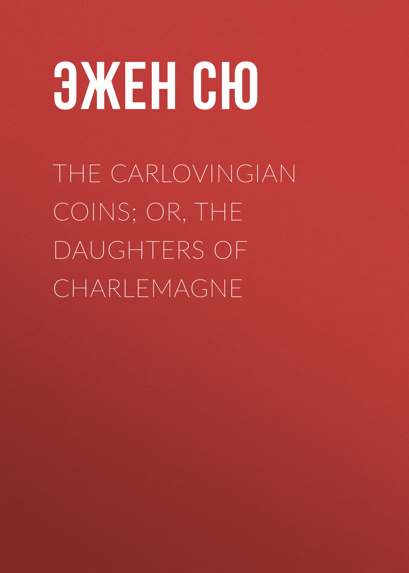 Эжен Сю The Carlovingian Coins; Or, The Daughters of Charlemagne