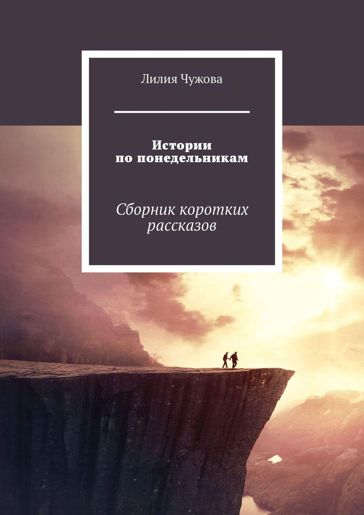 Лилия Чужова Истории попонедельникам. Сборник коротких рассказов цена 2017
