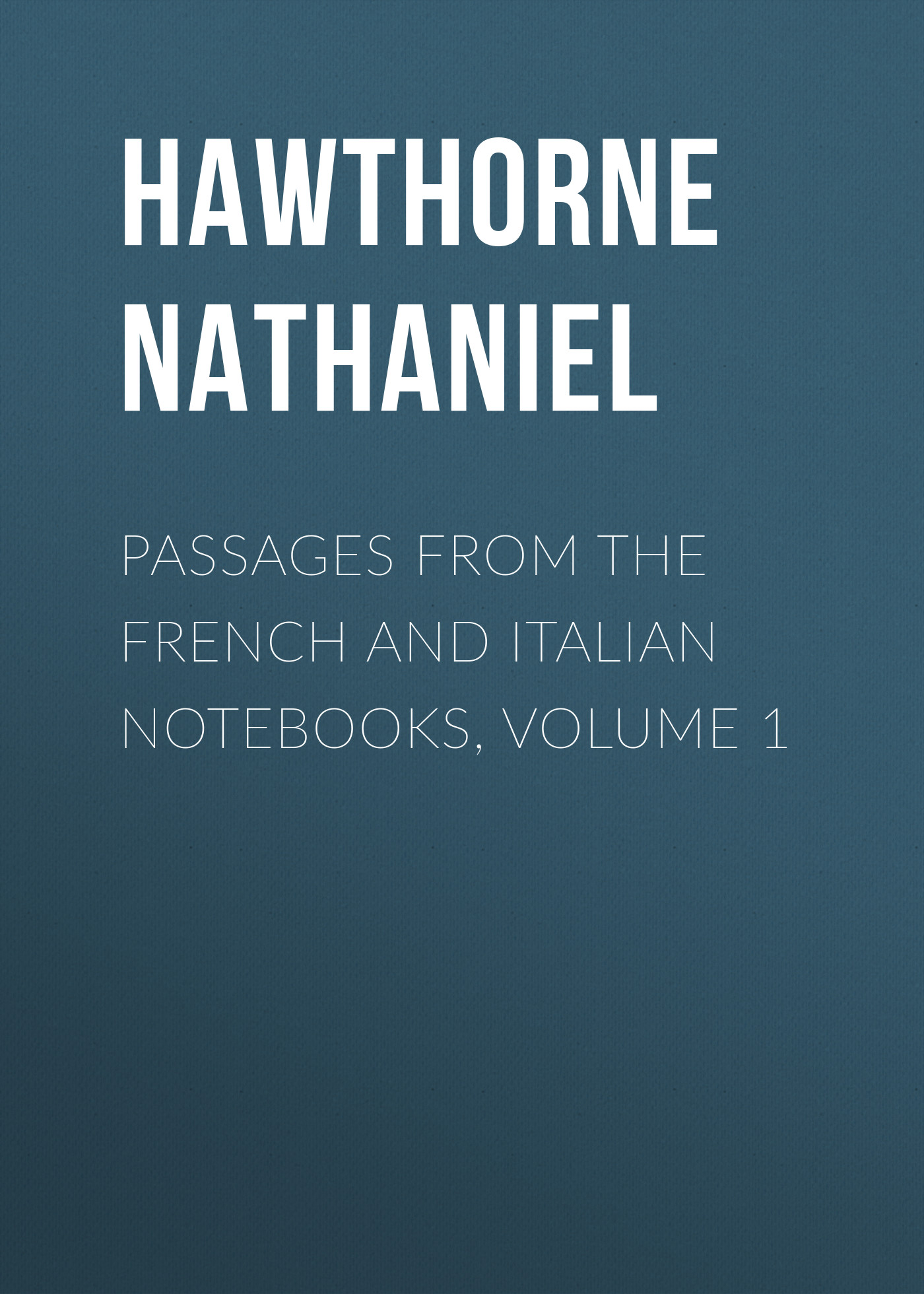 Hawthorne Nathaniel Passages from the French and Italian Notebooks, Volume 1 hawthorne nathaniel passages from the english notebooks complete