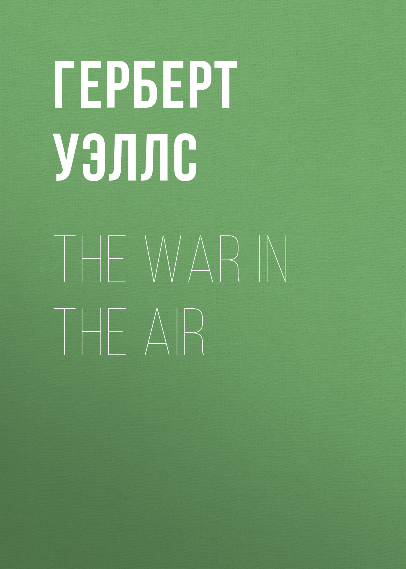 Герберт Джордж Уэллс The War in the Air герберт джордж уэллс an englishman looks at the world