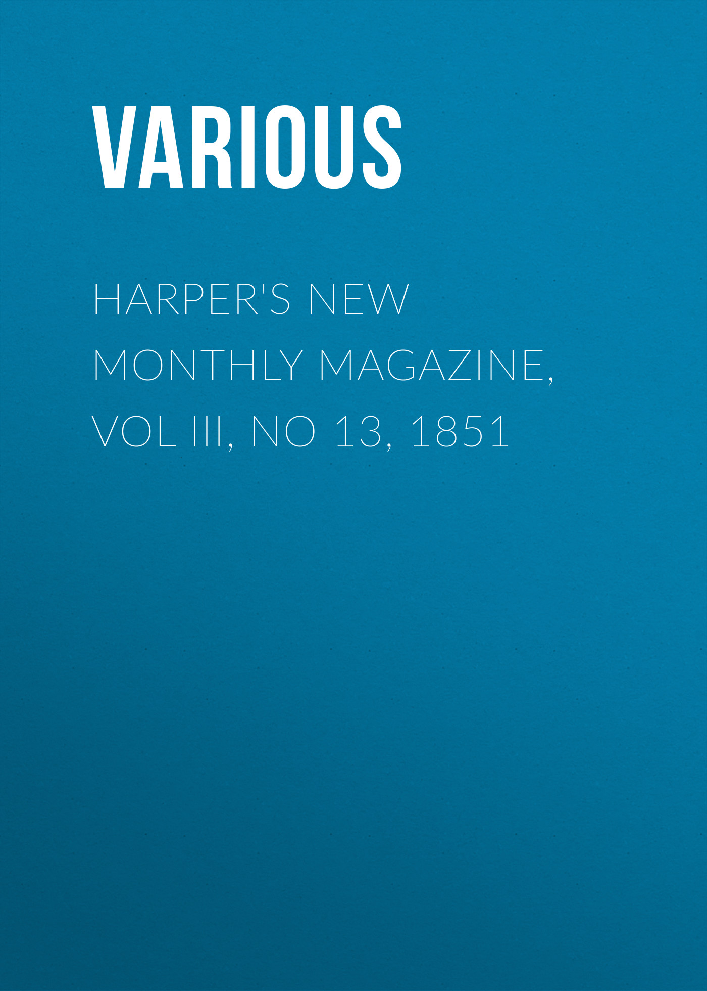 Various Harper's New Monthly Magazine, Vol III, No 13, 1851 various harper s new monthly magazine vol iv no xx january 1852