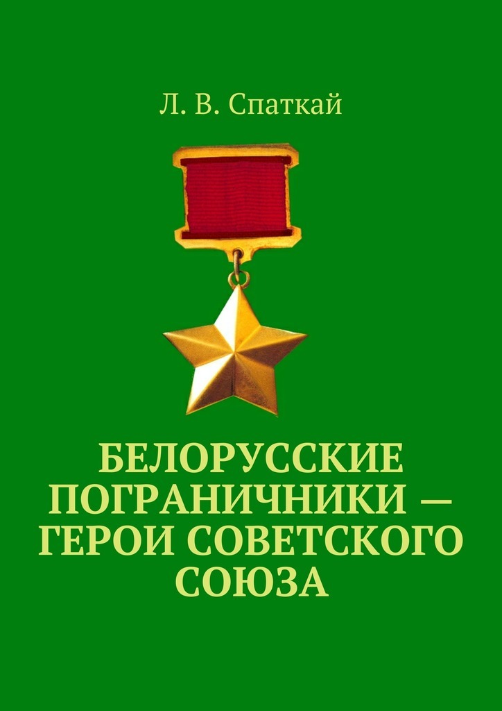 Л. В. Спаткай Белорусские пограничники – Герои Советского Союза в боях за перекоп