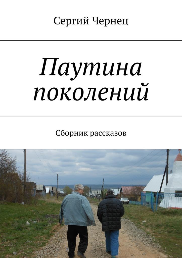 Сергий Чернец Паутина поколений. Сборник рассказов сергий чернец рассказы иэссе