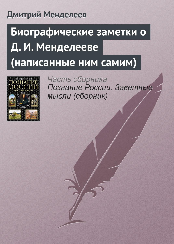 Дмитрий Менделеев Биографические заметки о Д. И. Менделееве (написанные ним самим) менделеев д периодический закон