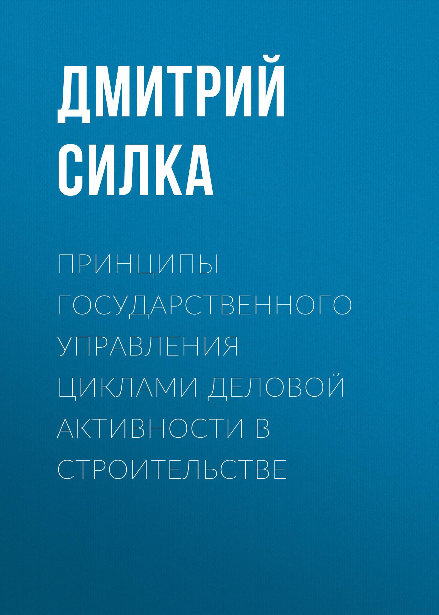 Дмитрий Силка Принципы государственного управления циклами деловой активности в строительстве