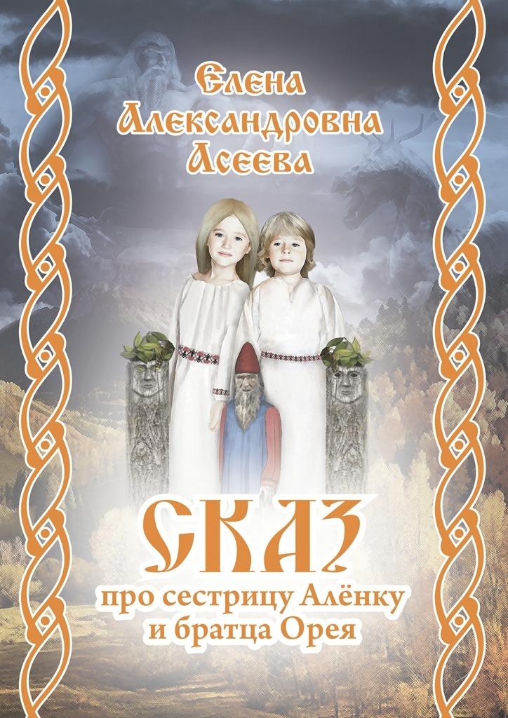Елена Александровна Асеева Сказ про сестрицу Алёнку ибратцаОрея