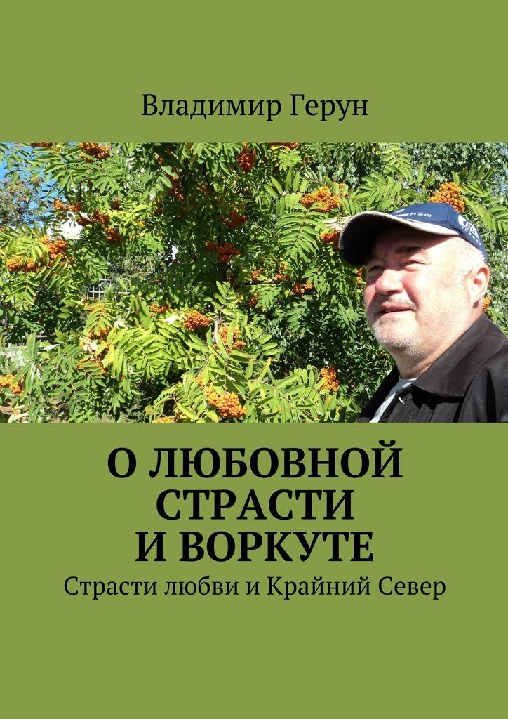 Владимир Герун Олюбовной страсти иВоркуте. Страсти любви иКрайний Север цена
