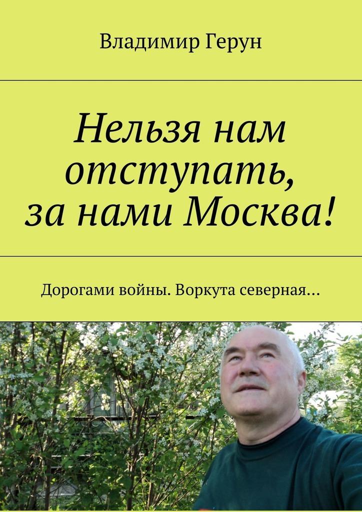Владимир Герун Нельзя нам отступать, занами Москва! Дорогами войны.Воркута северная…