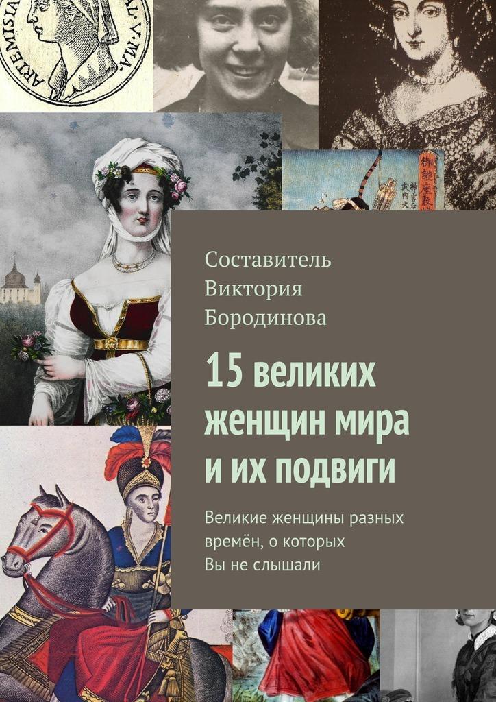 все цены на Виктория Александровна Бородинова 15 великих женщин мира иих подвиги. Великие женщины разных времён, окоторых Выне слышали