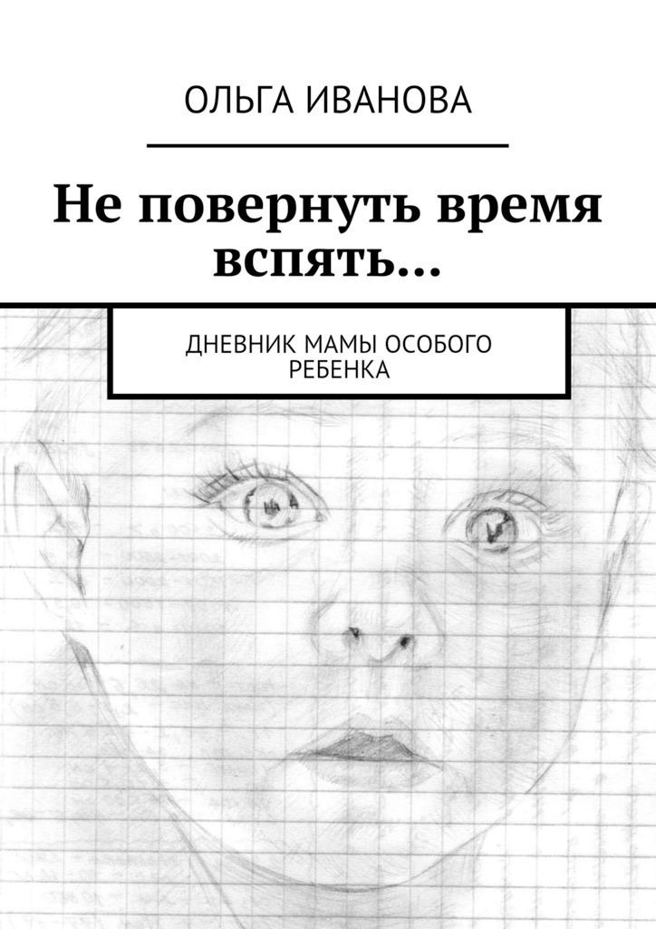 Ольга Иванова Не повернуть время вспять… Дневник мамы особого ребенка струговщикова о будь счастливой мамой как найти любимую работу и воспитывать ребенка