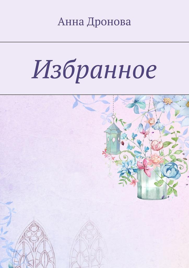 Анна Дронова Избранное анна гордеева сны в кулаке избранное