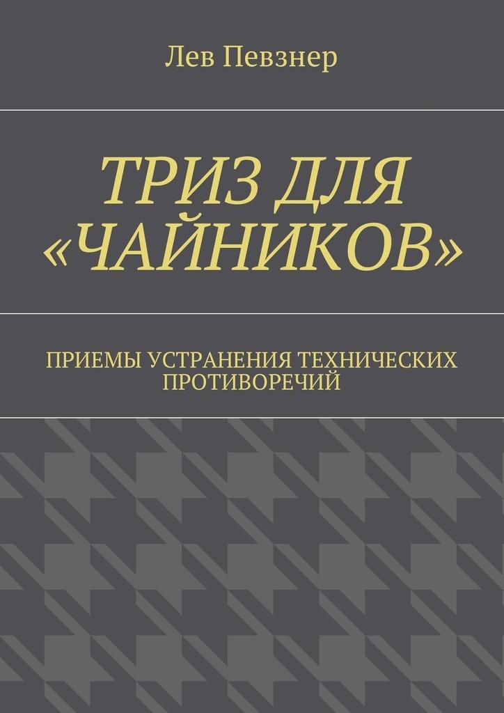 Лев Хатевич Певзнер ТРИЗ для «чайников». Приемы устранения технических противоречий