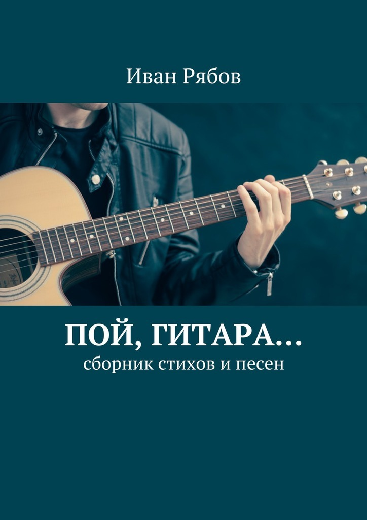 Иван Рябов Пой, гитара… Сборник стихов ипесен