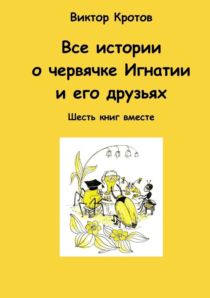 все цены на Виктор Кротов Все истории о червячке Игнатии и его друзьях. Шесть книг вместе онлайн