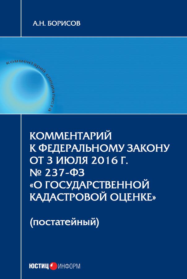 А. Н. Борисов Комментарий к Федеральному Закону от 3 июля 2016 г. № 237-ФЗ «О государственной кадастровой оценке» (постатейный)