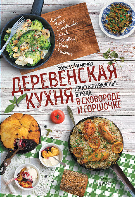 Зоряна Ивченко Деревенская кухня. Простые и вкусные блюда в сковороде и горшочке отсутствует самые вкусные блюда из рыбы