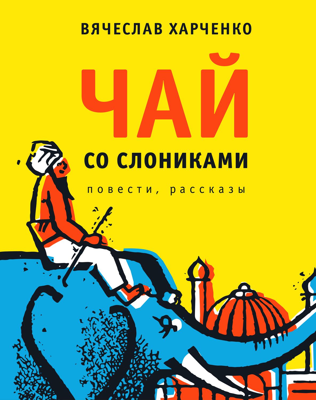 Вячеслав Харченко Чай со слониками. Повести, рассказы харченко д теплая слезинка