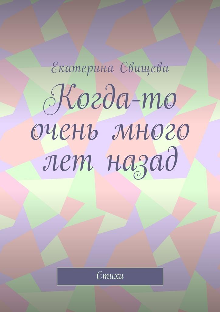 Екатерина Свищева Когда-то очень много лет назад. Стихи рубальская л люби меня как я тебя и помни обо мне стихи о любви isbn 9785170940851