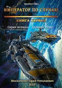 Юрий Москаленко Далекие миры. Император по случаю. Книга первая цены онлайн