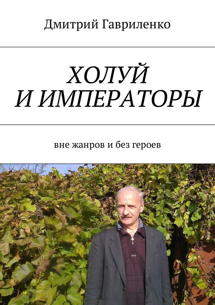 Дмитрий Сергеевич Гавриленко Холуй и императоры. Вне жанров ибез героев цена и фото