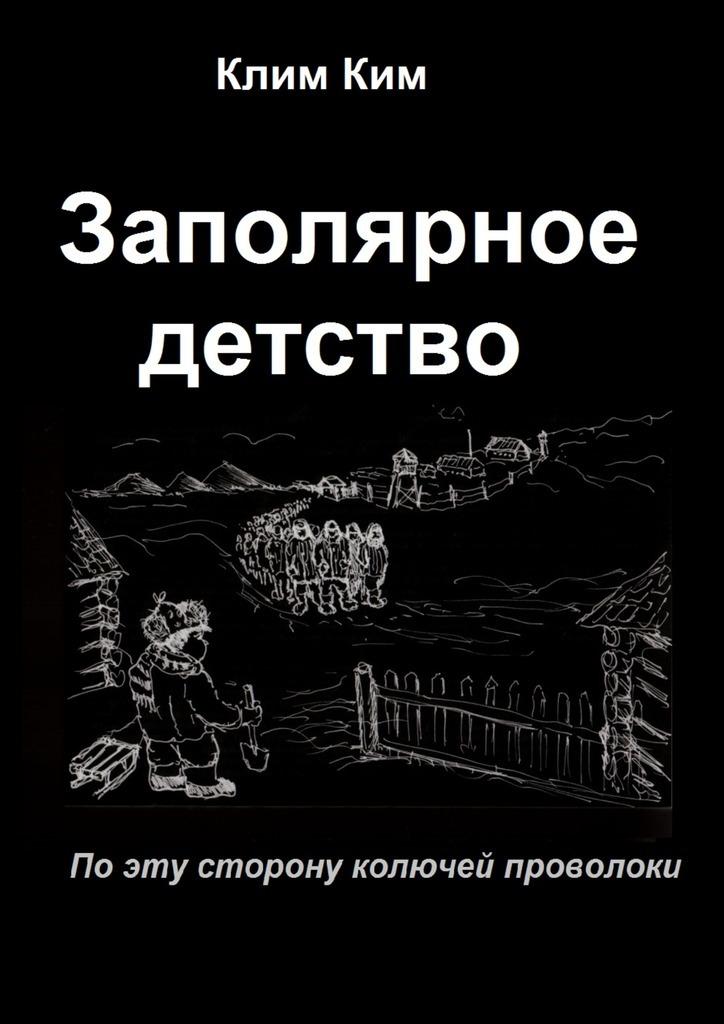 Клим Владимирович Ким Заполярное детство. По эту сторону колючей проволоки детство лидера