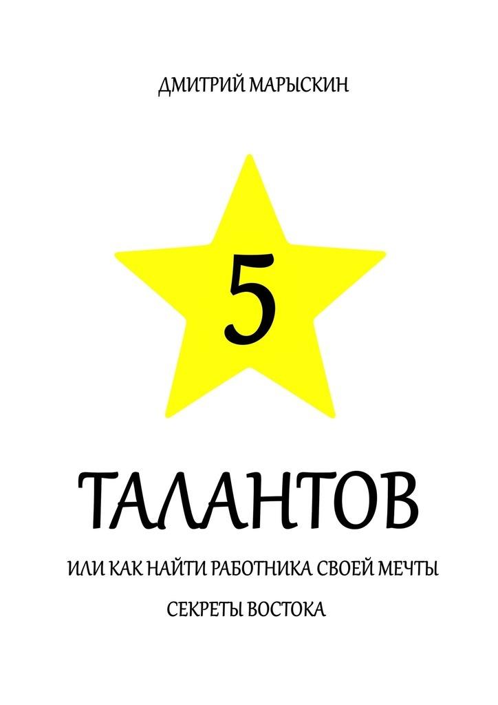 Дмитрий Марыскин 5 талантов, или Как найти работника своей мечты. Секреты Востока дмитрий марыскин 5 талантов или как найти работника своей мечты секреты востока