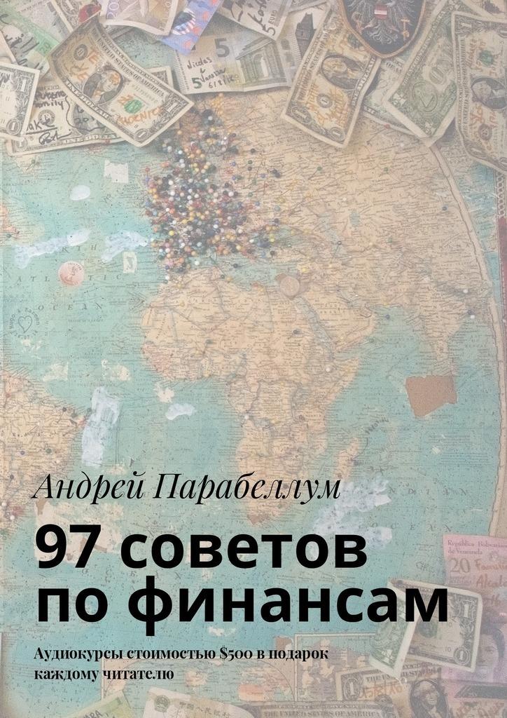 Андрей Парабеллум 97советов пофинансам. Аудиокурсы стоимостью$500 вподарок каждому читателю