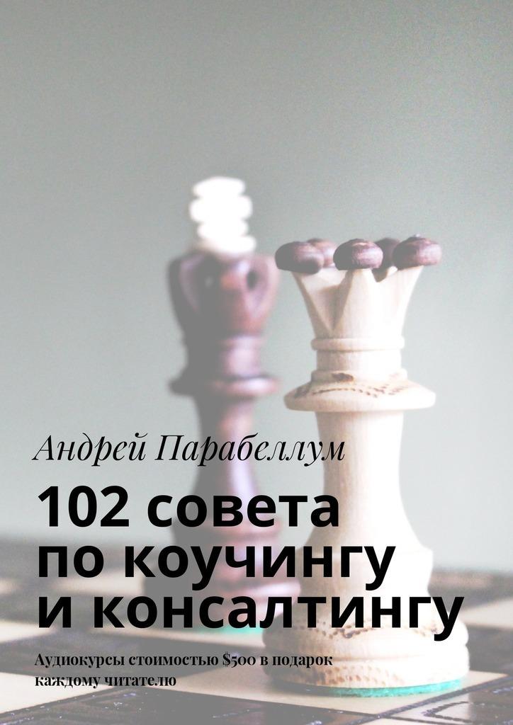 Андрей Парабеллум 102совета покоучингу иконсалтингу. Аудиокурсы стоимостью$500 вподарок каждому читателю