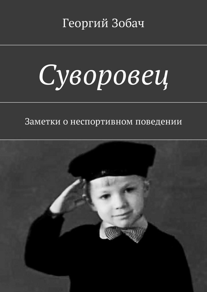 Георгий Зобач Суворовец. Заметки онеспортивном поведении эксмо простое правильное детство книга для умных и счастливых родителей