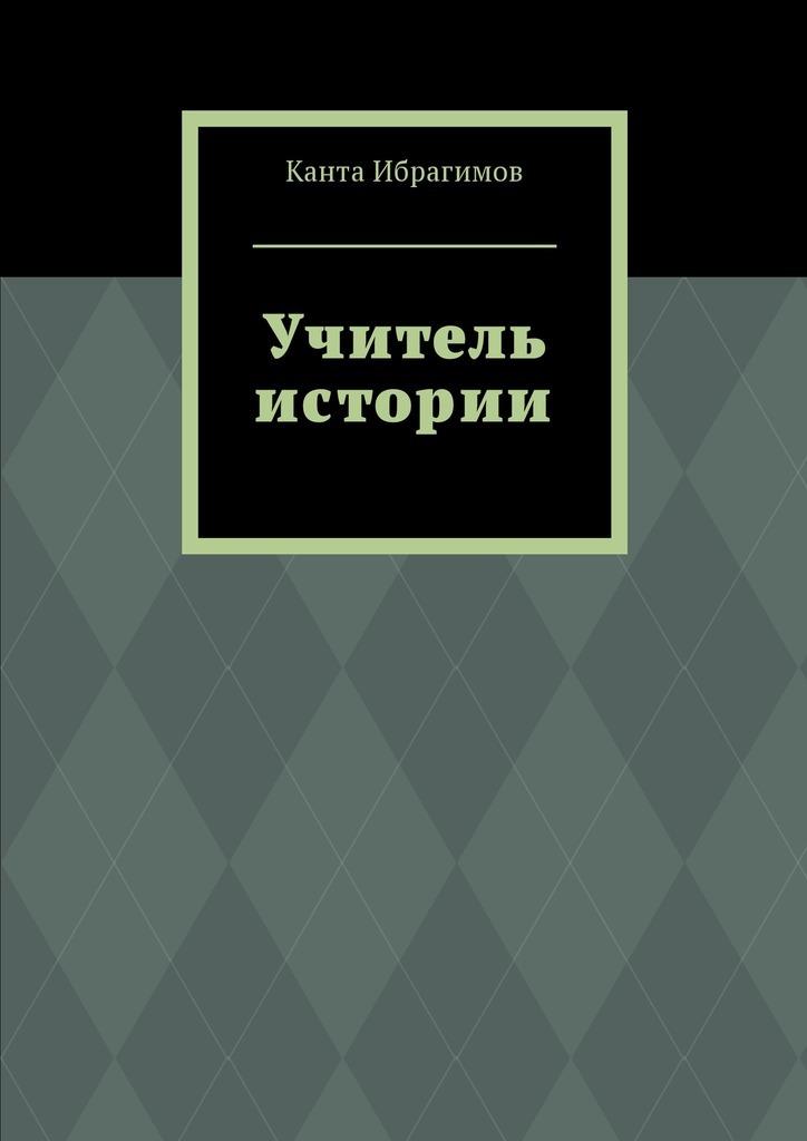 Канта Ибрагимов Учитель истории канта ибрагимов детскиймир isbn 9785448586705
