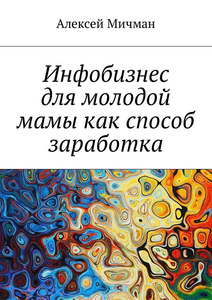 Алексей Мичман Инфобизнес длямолодой мамы какспособ заработка алексей мичман сила визуализации как получать то чего желаешь