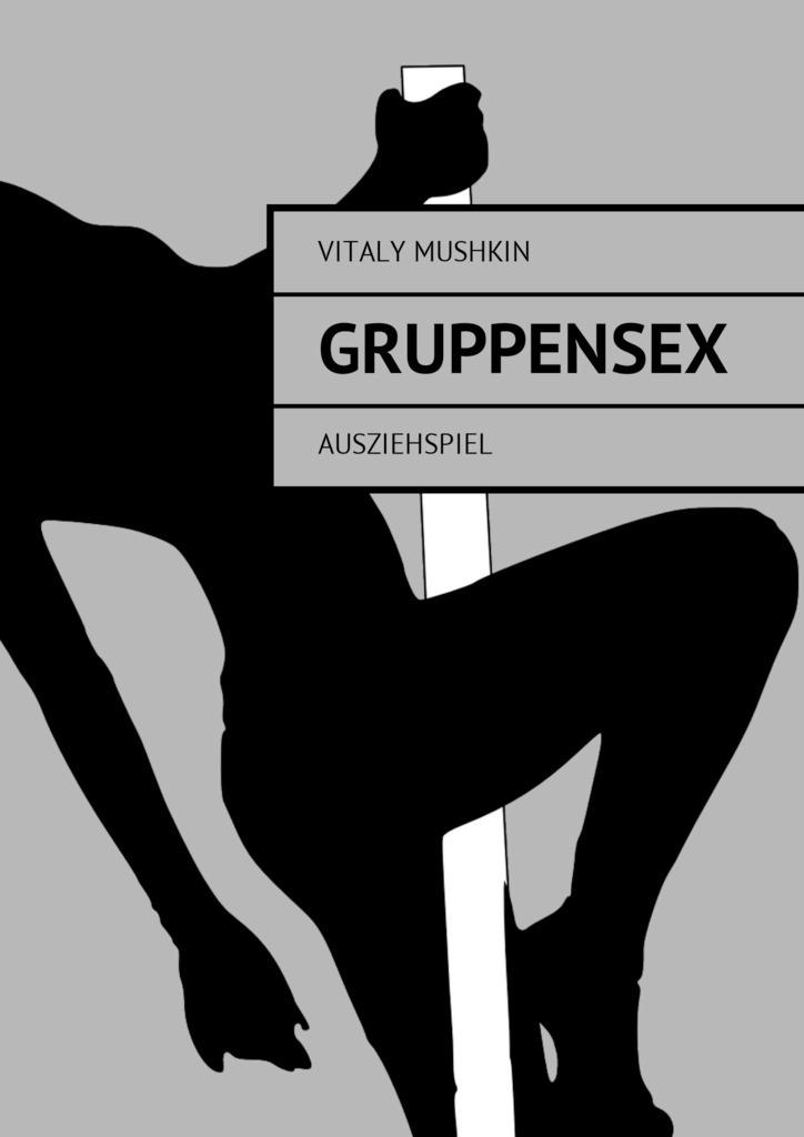 Виталий Мушкин Gruppensex. Ausziehspiel