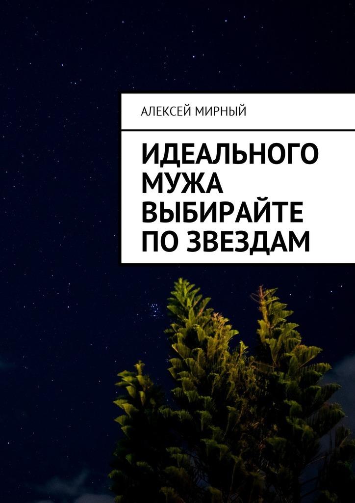 Алексей Мирный Идеального мужа выбирайте позвездам