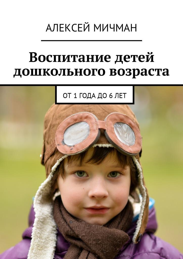 Алексей Мичман Воспитание детей дошкольного возраста. От1года до6лет николаева с экологическое воспитание детей от рождения до двух лет