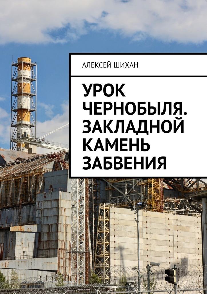 Алексей Шихан Урок Чернобыля. Закладной камень забвения