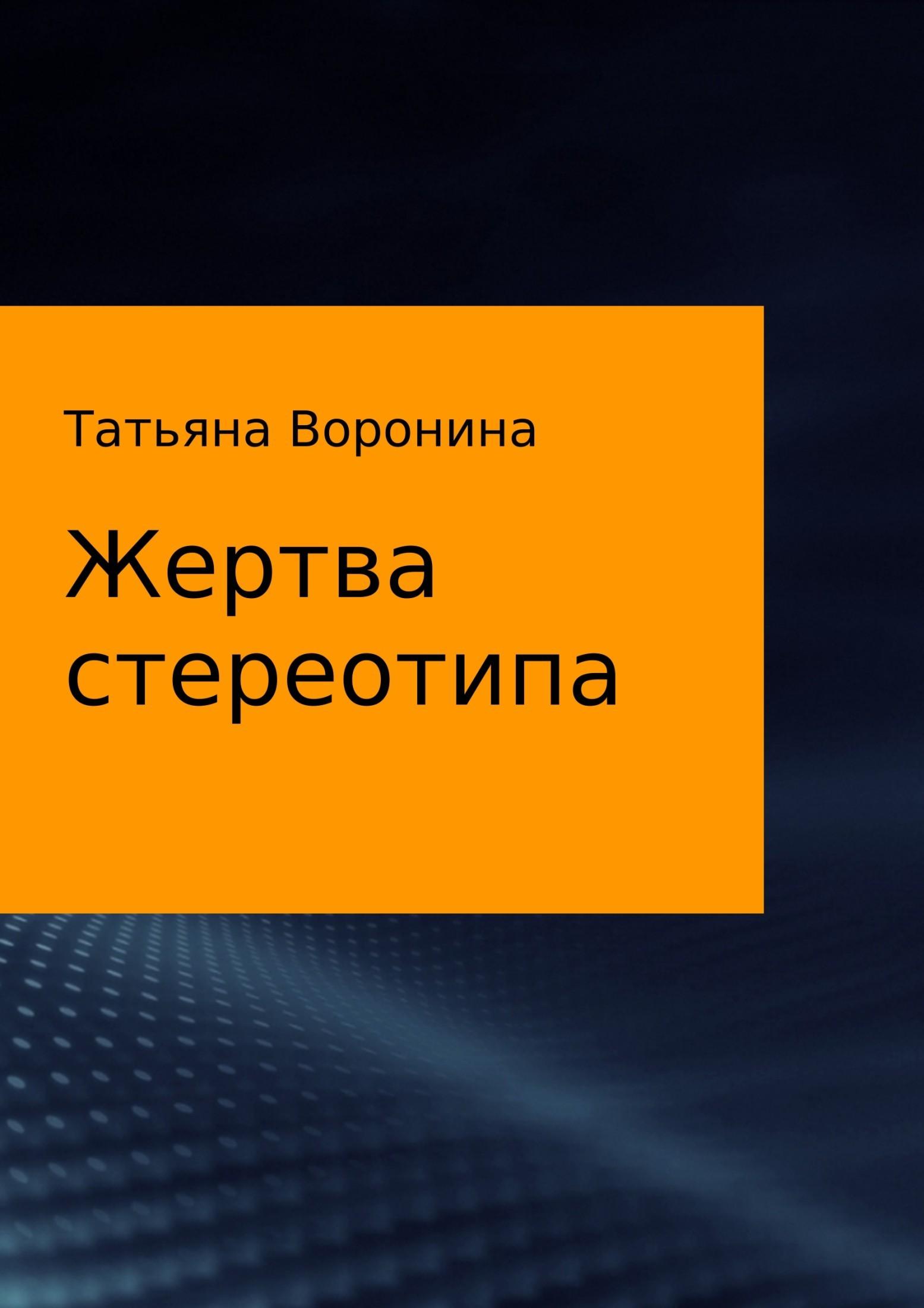 Татьяна Анатольевна Воронина Жертва стереотипа татьяна грудкина жизнь как жертва