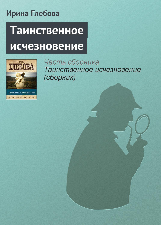 Ирина Глебова Таинственное исчезновение