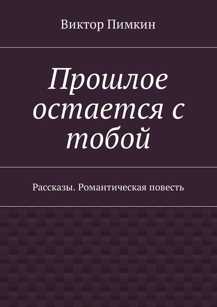 Виктор Александрович Пимкин Прошлое остается с тобой. Рассказы. Романтическая повесть английская романтическая повесть