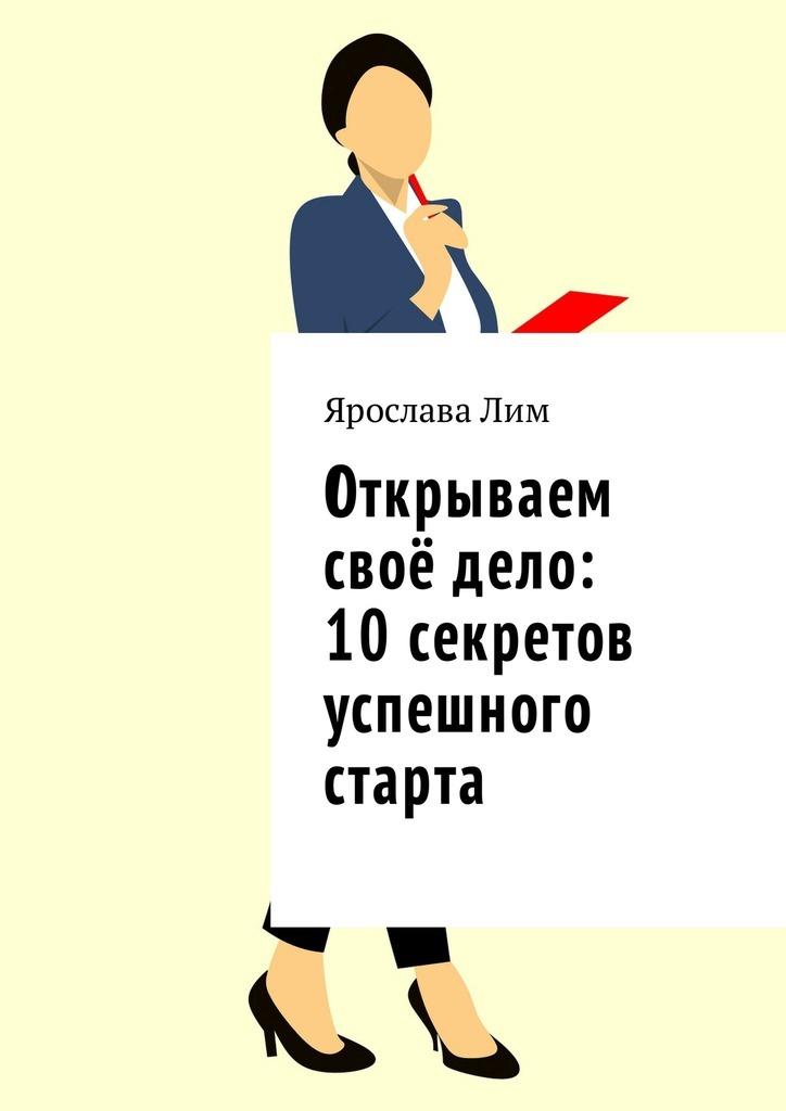 Ярослава Лим Открываем своё дело: 10 секретов успешного старта ярослава лим открываем своё дело 10 секретов успешного старта