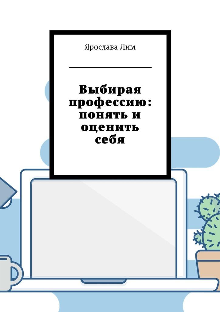 Ярослава Лим Выбирая профессию: понять и оценить себя цена 2017