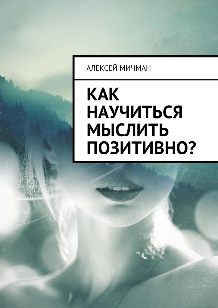 Алексей Мичман Как научиться мыслить позитивно? целительная энергия как усилить свою энергетику и преобразить жизнь