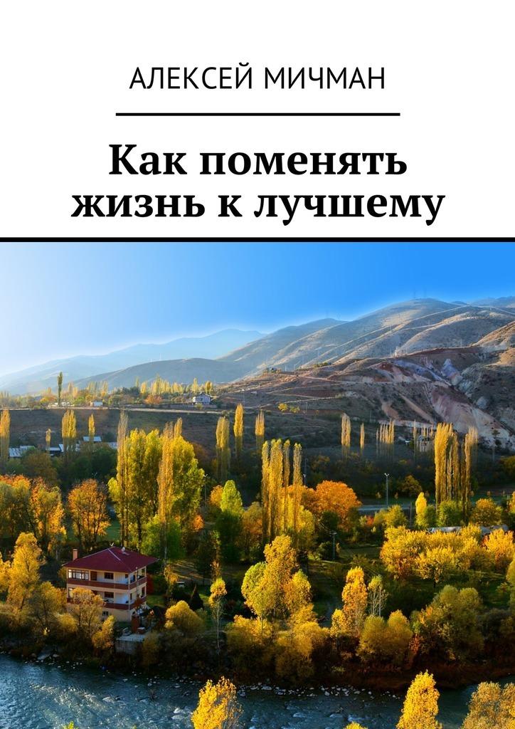 Алексей Мичман Как поменять жизнь к лучшему