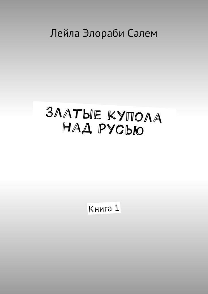 Лейла Элораби Салем Златые купола над Русью. Книга1 дмитрий вощинин купола